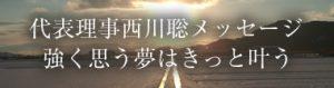 代表理事西川聡メッセージ「強く思う夢はきっと叶う」